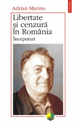 Libertate si cenzura in Romania. Inceputuri - Adrian Marino