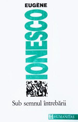 Sub semnul intrebarii - Eugene Ionesco / Eugen Ionescu