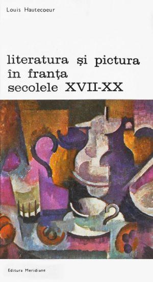 Literatura si pictura in Franta secolelor XVII-XX - Louis Hautecoeur