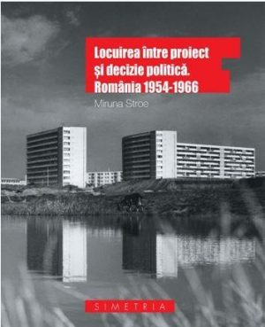 Locuirea intre proiect si decizie politica. Romania 1954-1966 - Miruna Stroe